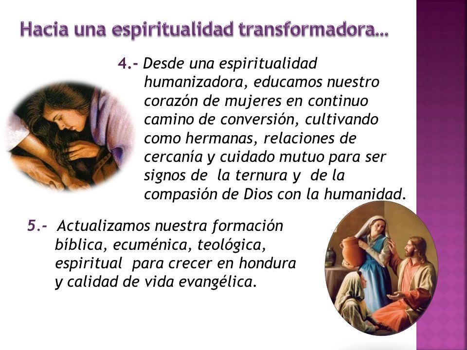 4.- Desde una espiritualidad humanizadora, educamos nuestro corazón de mujeres en continuo camino de conversión, cultivando como hermanas, relaciones