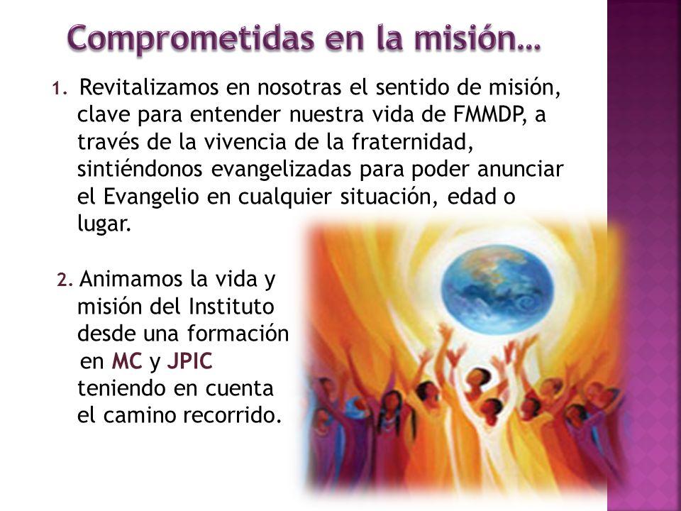1. Revitalizamos en nosotras el sentido de misión, clave para entender nuestra vida de FMMDP, a través de la vivencia de la fraternidad, sintiéndonos