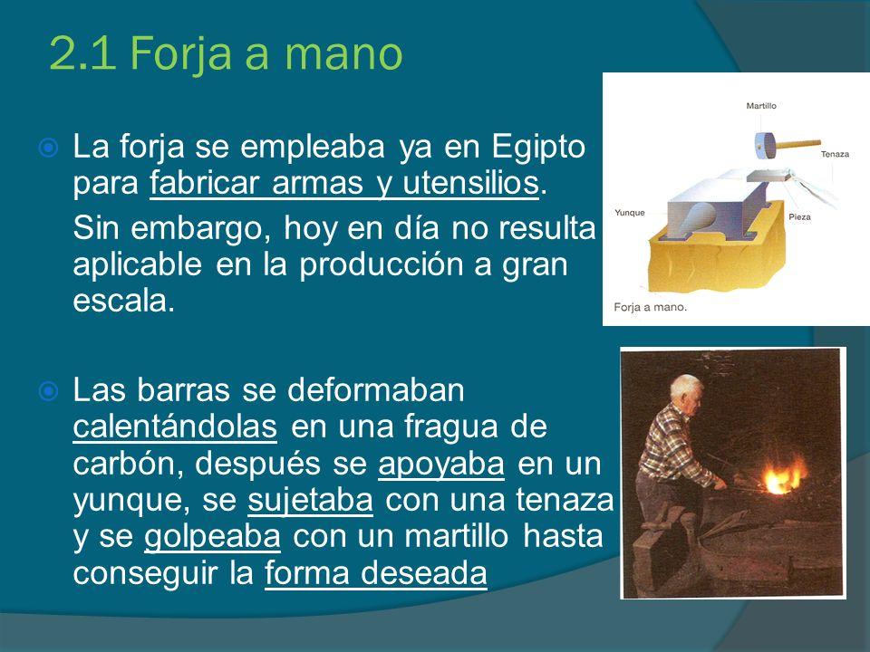 2.1 Forja a mano La forja se empleaba ya en Egipto para fabricar armas y utensilios. Sin embargo, hoy en día no resulta aplicable en la producción a g