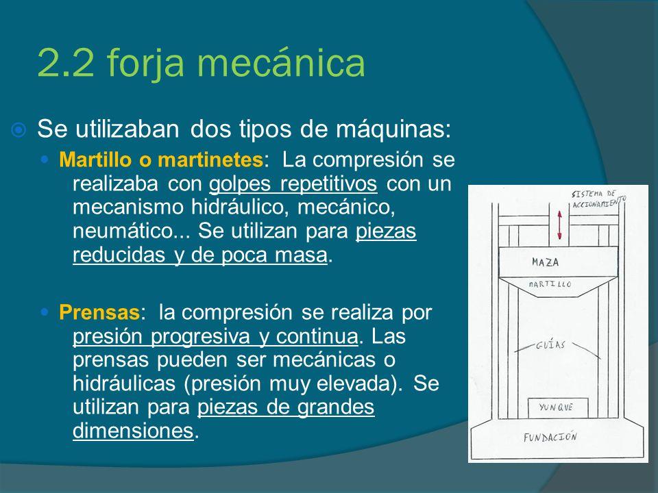 2.2 forja mecánica Se utilizaban dos tipos de máquinas: Martillo o martinetes : La compresión se realizaba con golpes repetitivos con un mecanismo hid