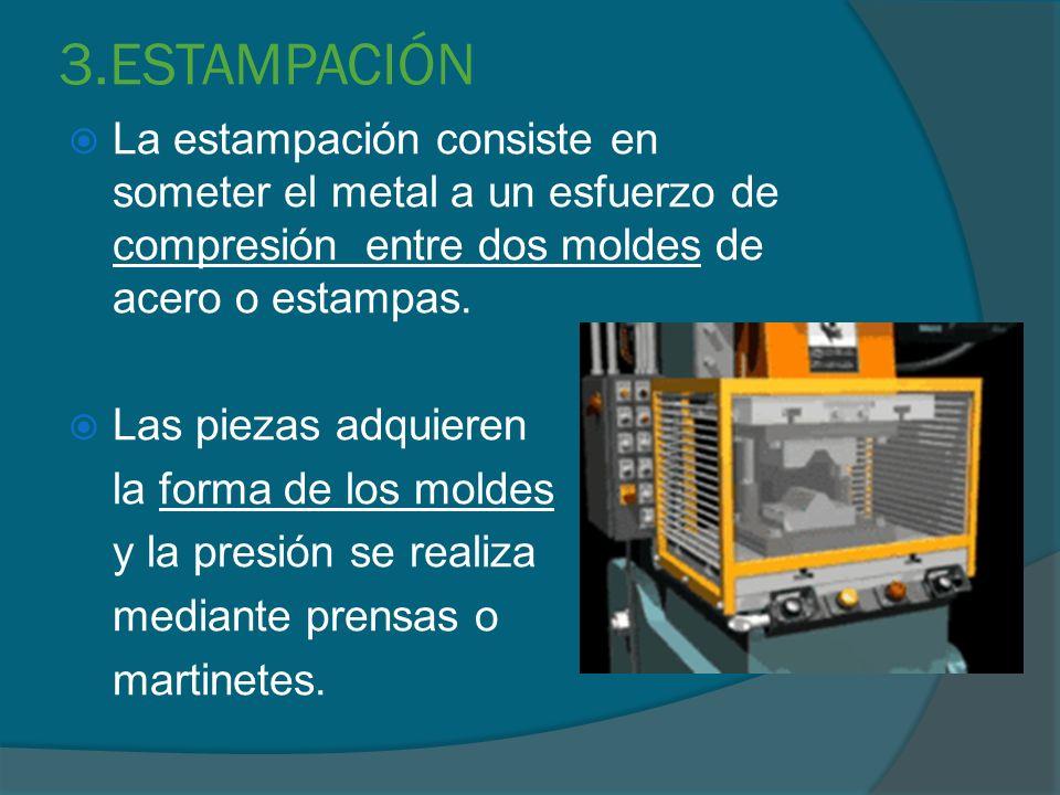 3.ESTAMPACIÓN La estampación consiste en someter el metal a un esfuerzo de compresión entre dos moldes de acero o estampas. Las piezas adquieren la fo