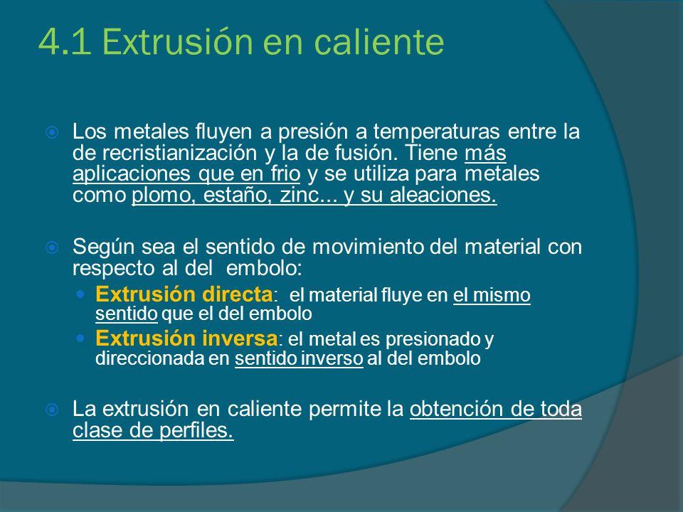 4.1 Extrusión en caliente Los metales fluyen a presión a temperaturas entre la de recristianización y la de fusión. Tiene más aplicaciones que en frio