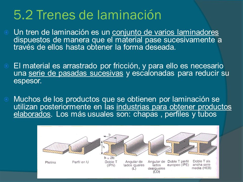 5.2 Trenes de laminación Un tren de laminación es un conjunto de varios laminadores dispuestos de manera que el material pase sucesivamente a través d