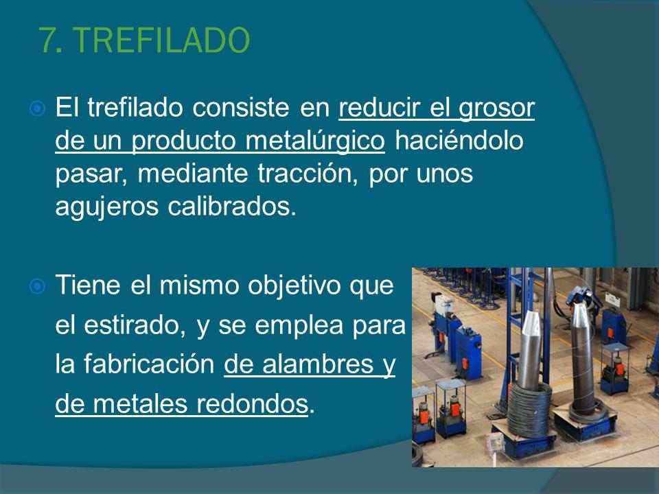 7. TREFILADO El trefilado consiste en reducir el grosor de un producto metalúrgico haciéndolo pasar, mediante tracción, por unos agujeros calibrados.