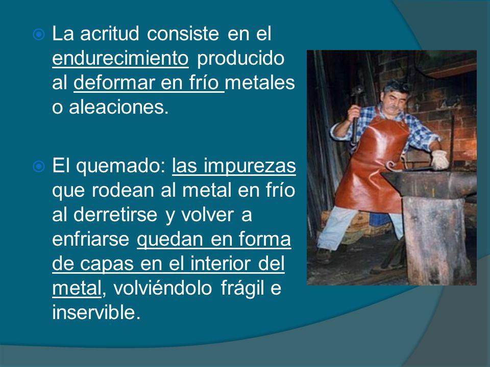 La acritud consiste en el endurecimiento producido al deformar en frío metales o aleaciones. El quemado: las impurezas que rodean al metal en frío al