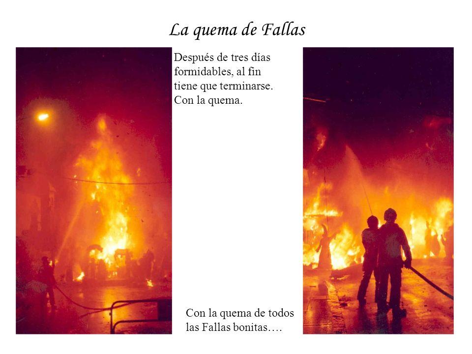 La quema de Fallas Después de tres días formidables, al fin tiene que terminarse. Con la quema. Con la quema de todos las Fallas bonitas….