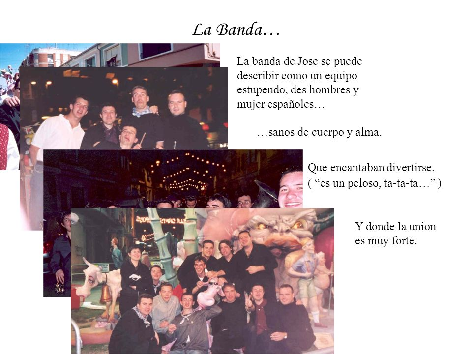 La Banda… La banda de Jose se puede describir como un equipo estupendo, des hombres y mujer españoles… …sanos de cuerpo y alma.