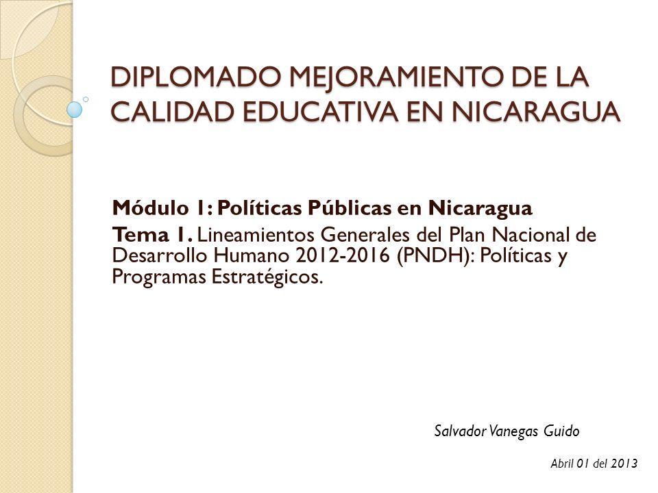 DIPLOMADO MEJORAMIENTO DE LA CALIDAD EDUCATIVA EN NICARAGUA Módulo 1: Políticas Públicas en Nicaragua Tema 1. Lineamientos Generales del Plan Nacional