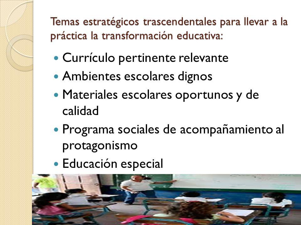 Temas estratégicos trascendentales para llevar a la práctica la transformación educativa: Currículo pertinente relevante Ambientes escolares dignos Materiales escolares oportunos y de calidad Programa sociales de acompañamiento al protagonismo Educación especial
