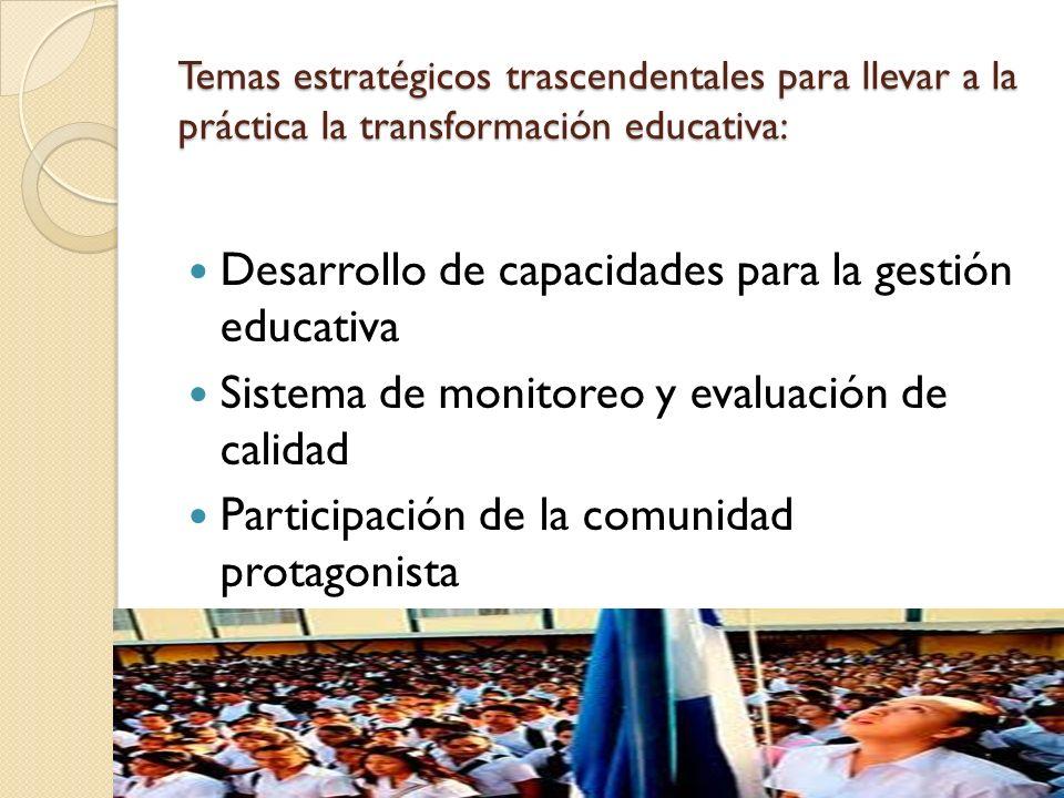 Temas estratégicos trascendentales para llevar a la práctica la transformación educativa: Desarrollo de capacidades para la gestión educativa Sistema de monitoreo y evaluación de calidad Participación de la comunidad protagonista