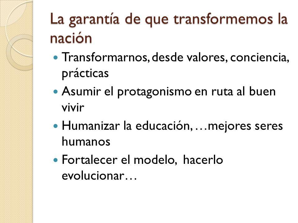 La garantía de que transformemos la nación Transformarnos, desde valores, conciencia, prácticas Asumir el protagonismo en ruta al buen vivir Humanizar la educación, …mejores seres humanos Fortalecer el modelo, hacerlo evolucionar…