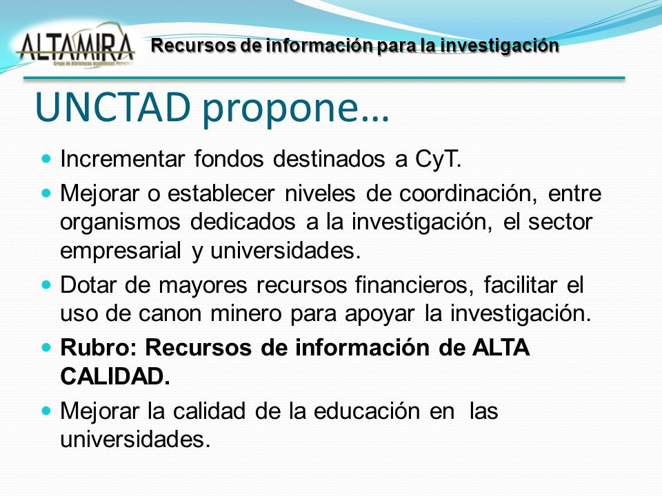 UNCTAD propone… Incrementar fondos destinados a CyT. Mejorar o establecer niveles de coordinación, entre organismos dedicados a la investigación, el s