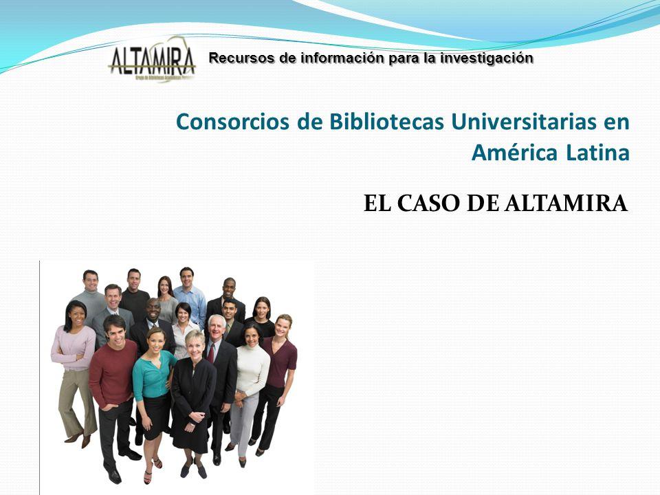 EL CASO DE ALTAMIRA Consorcios de Bibliotecas Universitarias en América Latina Recursos de información para la investigación
