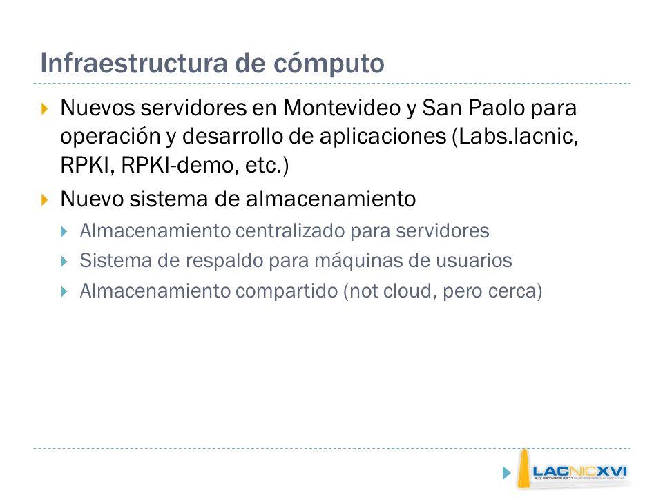 Infraestructura de cómputo Nuevos servidores en Montevideo y San Paolo para operación y desarrollo de aplicaciones (Labs.lacnic, RPKI, RPKI-demo, etc.) Nuevo sistema de almacenamiento Almacenamiento centralizado para servidores Sistema de respaldo para máquinas de usuarios Almacenamiento compartido (not cloud, pero cerca)