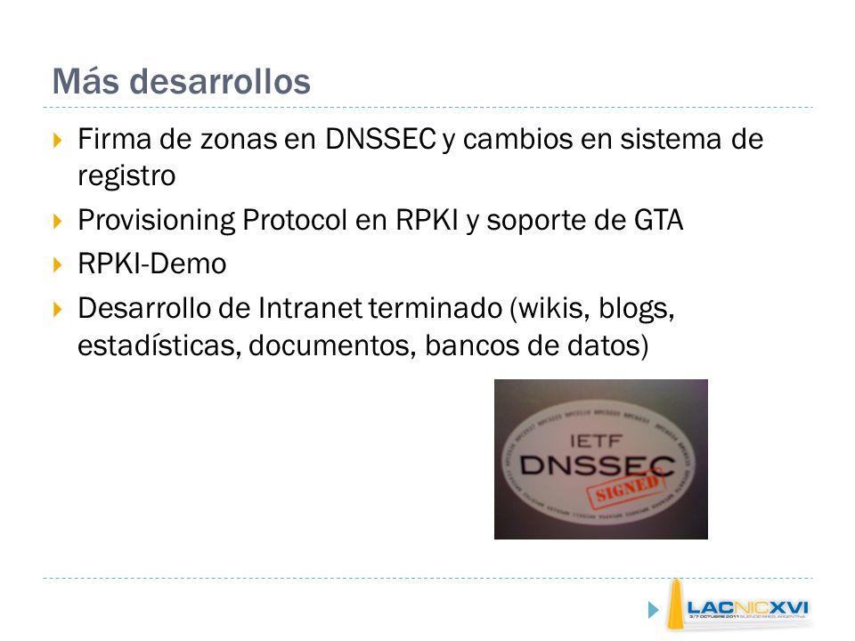 Más desarrollos Firma de zonas en DNSSEC y cambios en sistema de registro Provisioning Protocol en RPKI y soporte de GTA RPKI-Demo Desarrollo de Intranet terminado (wikis, blogs, estadísticas, documentos, bancos de datos)