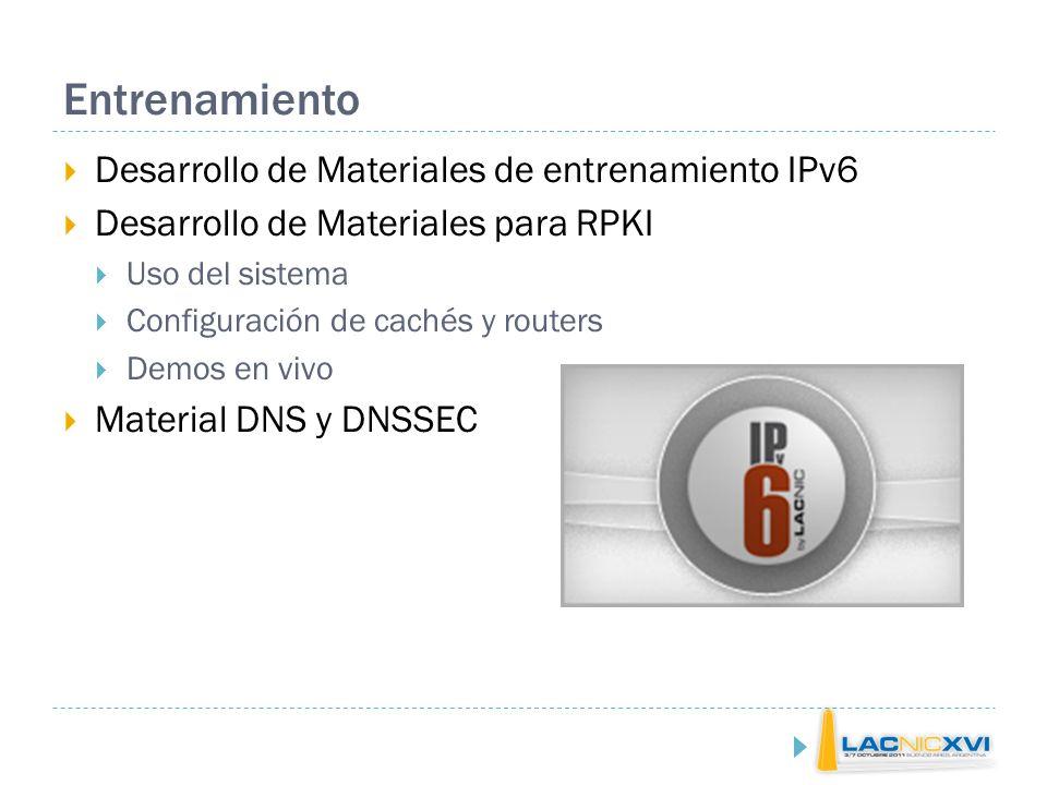 Entrenamiento Desarrollo de Materiales de entrenamiento IPv6 Desarrollo de Materiales para RPKI Uso del sistema Configuración de cachés y routers Demos en vivo Material DNS y DNSSEC