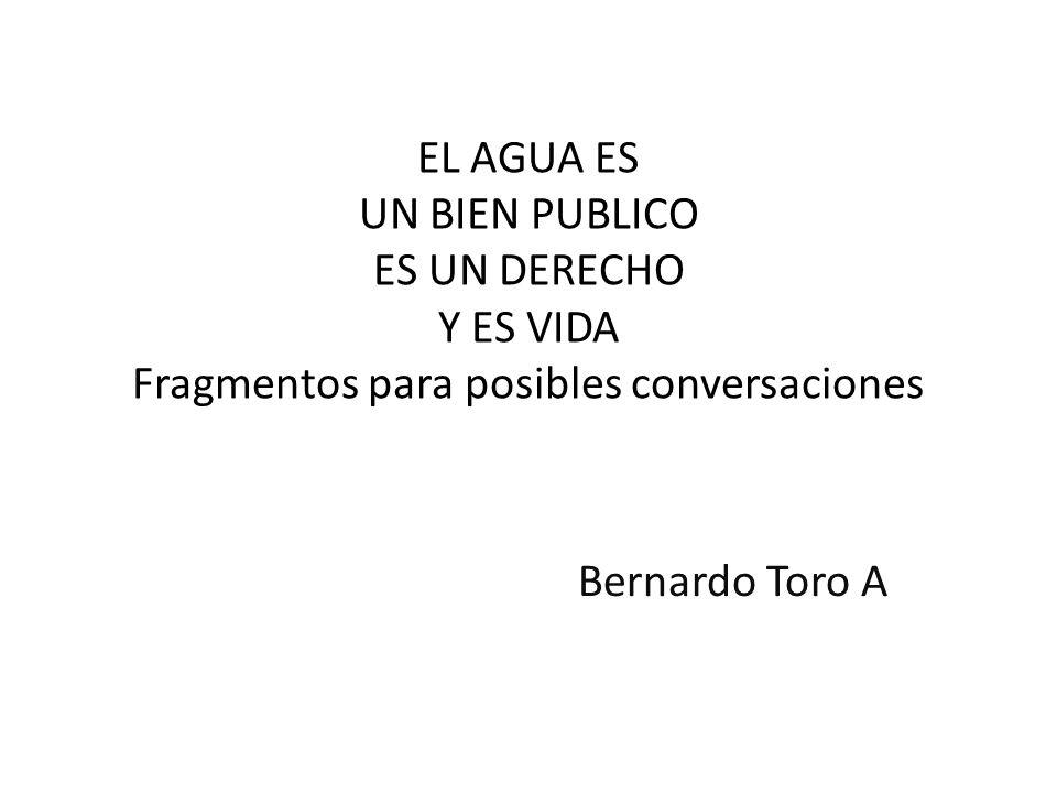 EL AGUA ES UN BIEN PUBLICO ES UN DERECHO Y ES VIDA Fragmentos para posibles conversaciones Bernardo Toro A