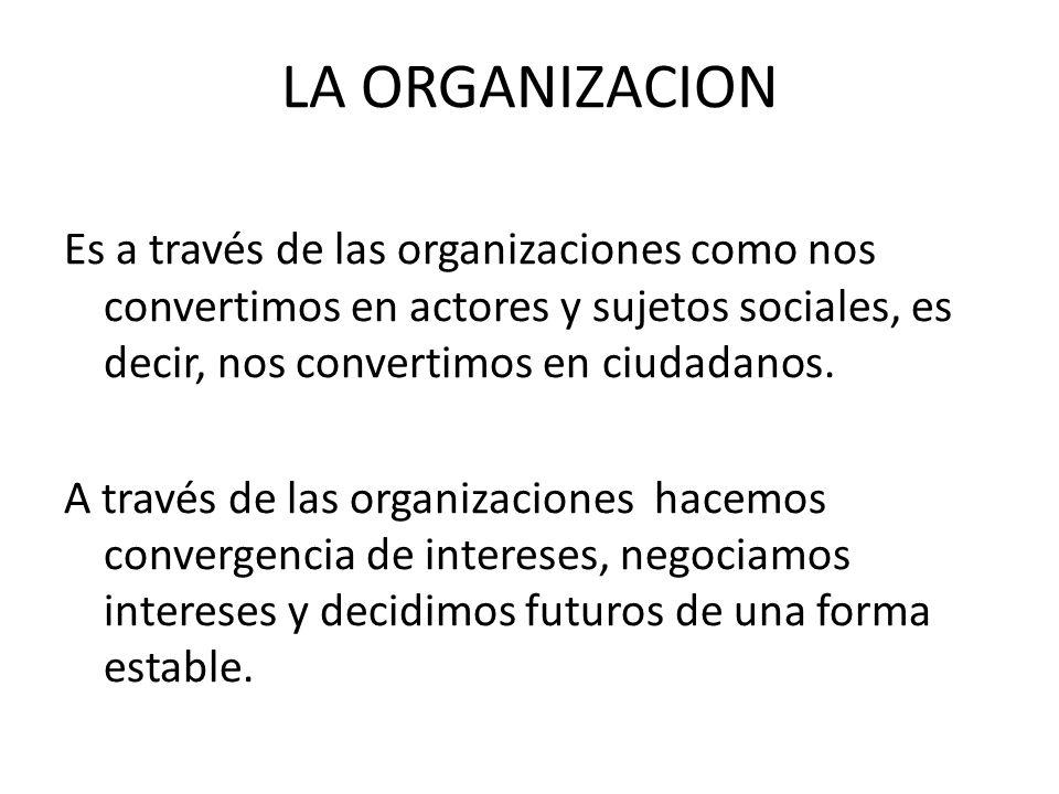 LA ORGANIZACION Es a través de las organizaciones como nos convertimos en actores y sujetos sociales, es decir, nos convertimos en ciudadanos.
