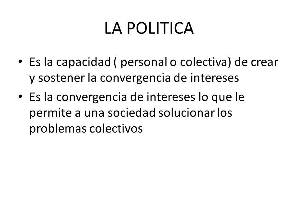 LA POLITICA Es la capacidad ( personal o colectiva) de crear y sostener la convergencia de intereses Es la convergencia de intereses lo que le permite a una sociedad solucionar los problemas colectivos