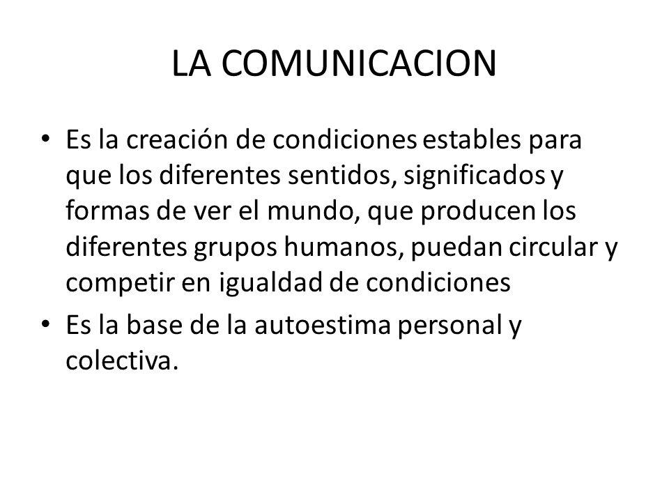 LA COMUNICACION Es la creación de condiciones estables para que los diferentes sentidos, significados y formas de ver el mundo, que producen los diferentes grupos humanos, puedan circular y competir en igualdad de condiciones Es la base de la autoestima personal y colectiva.