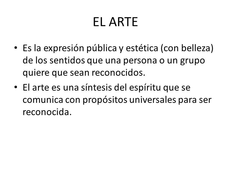 EL ARTE Es la expresión pública y estética (con belleza) de los sentidos que una persona o un grupo quiere que sean reconocidos.