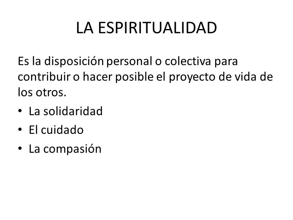 LA ESPIRITUALIDAD Es la disposición personal o colectiva para contribuir o hacer posible el proyecto de vida de los otros.