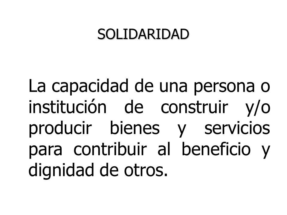 SOLIDARIDAD La capacidad de una persona o institución de construir y/o producir bienes y servicios para contribuir al beneficio y dignidad de otros.