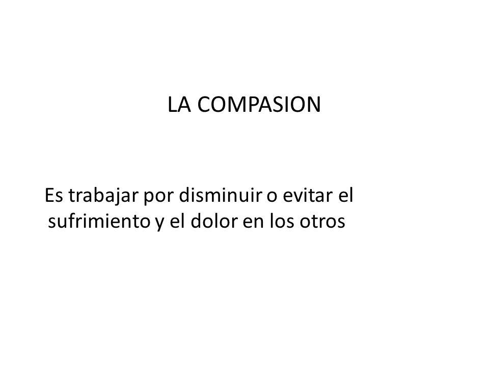 LA COMPASION Es trabajar por disminuir o evitar el sufrimiento y el dolor en los otros