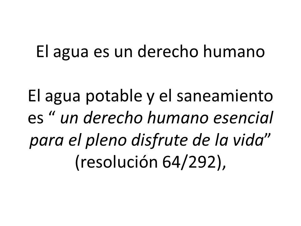 El agua es un derecho humano El agua potable y el saneamiento es un derecho humano esencial para el pleno disfrute de la vida (resolución 64/292),