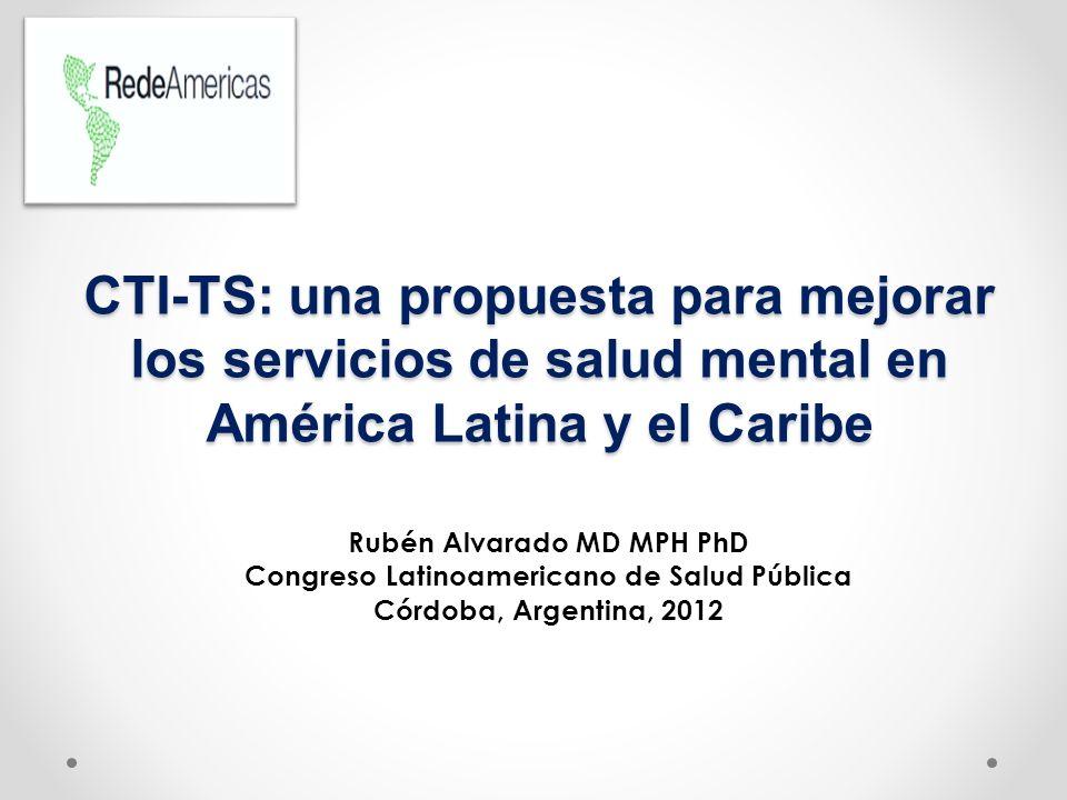 CTI-TS: una propuesta para mejorar los servicios de salud mental en América Latina y el Caribe Rubén Alvarado MD MPH PhD Congreso Latinoamericano de S