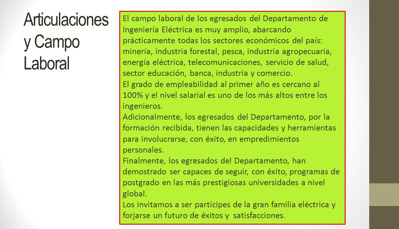 El campo laboral de los egresados del Departamento de Ingeniería Eléctrica es muy amplio, abarcando prácticamente todas los sectores económicos del pa