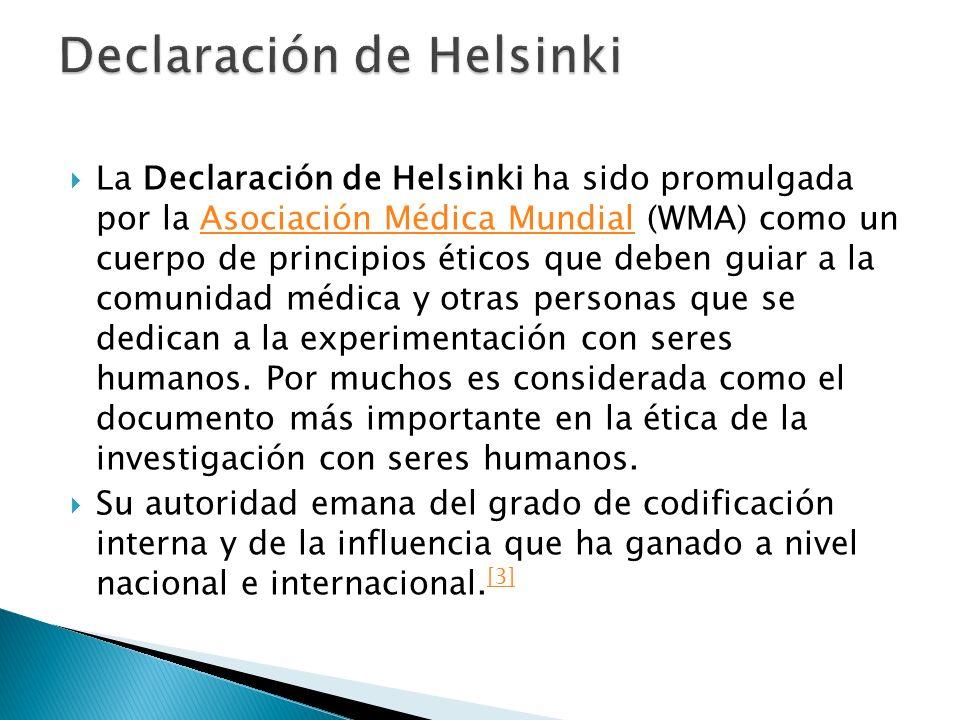 La Declaración de Helsinki ha sido promulgada por la Asociación Médica Mundial (WMA) como un cuerpo de principios éticos que deben guiar a la comunidad médica y otras personas que se dedican a la experimentación con seres humanos.