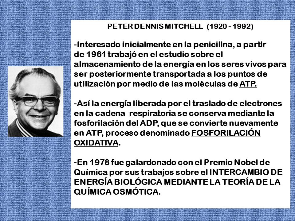 PETER DENNIS MITCHELL (1920 - 1992) -Interesado inicialmente en la penicilina, a partir de 1961 trabajó en el estudio sobre el almacenamiento de la en