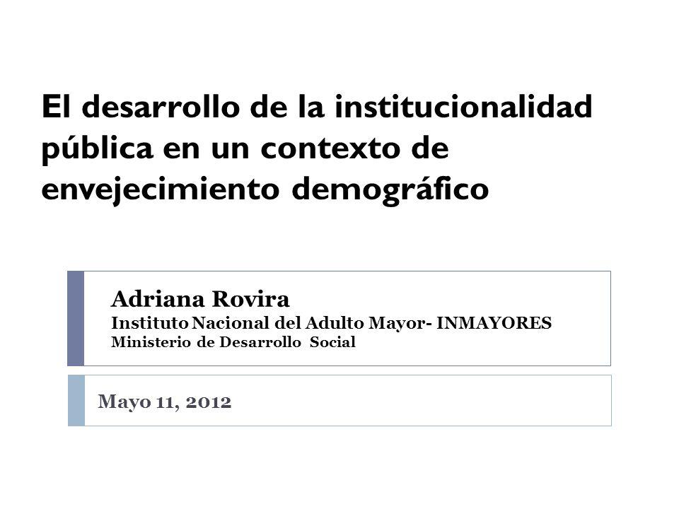 El desarrollo de la institucionalidad pública en un contexto de envejecimiento demográfico Adriana Rovira Instituto Nacional del Adulto Mayor- INMAYOR