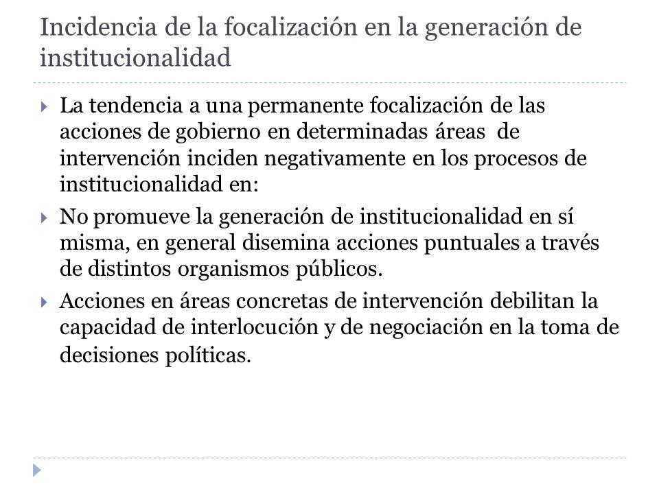 Incidencia de la focalización en la generación de institucionalidad La tendencia a una permanente focalización de las acciones de gobierno en determin