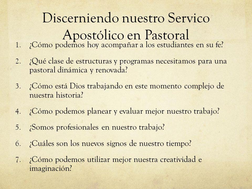 Discerniendo nuestro Servico Apostólico en Pastoral 1. ¿Cómo podemos hoy acompañar a los estudiantes en su fe? 2. ¿Qué clase de estructuras y programa