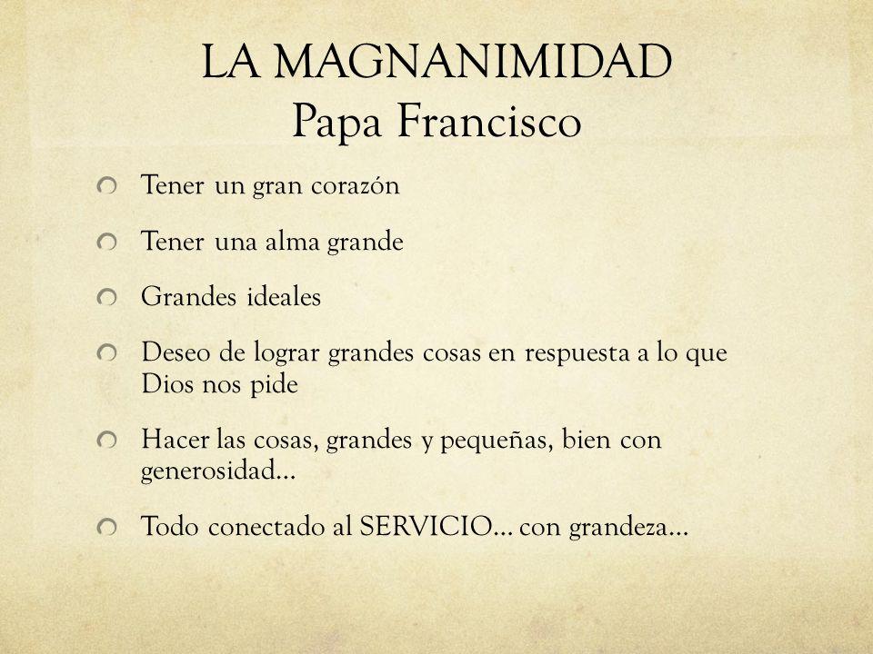 LA MAGNANIMIDAD Papa Francisco Tener un gran corazón Tener una alma grande Grandes ideales Deseo de lograr grandes cosas en respuesta a lo que Dios no