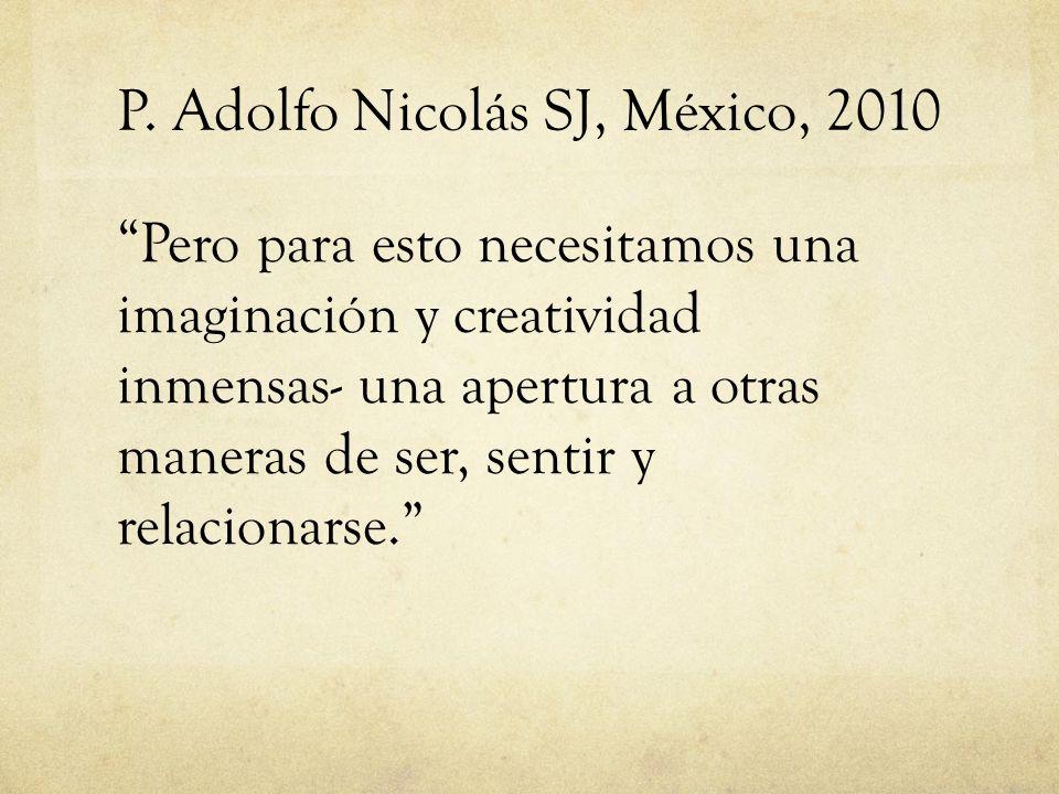 P. Adolfo Nicolás SJ, México, 2010 Pero para esto necesitamos una imaginación y creatividad inmensas- una apertura a otras maneras de ser, sentir y re