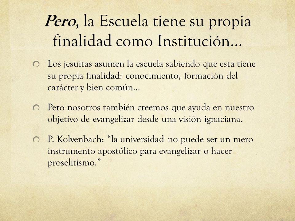 Pero, la Escuela tiene su propia finalidad como Institución… Los jesuitas asumen la escuela sabiendo que esta tiene su propia finalidad: conocimiento,