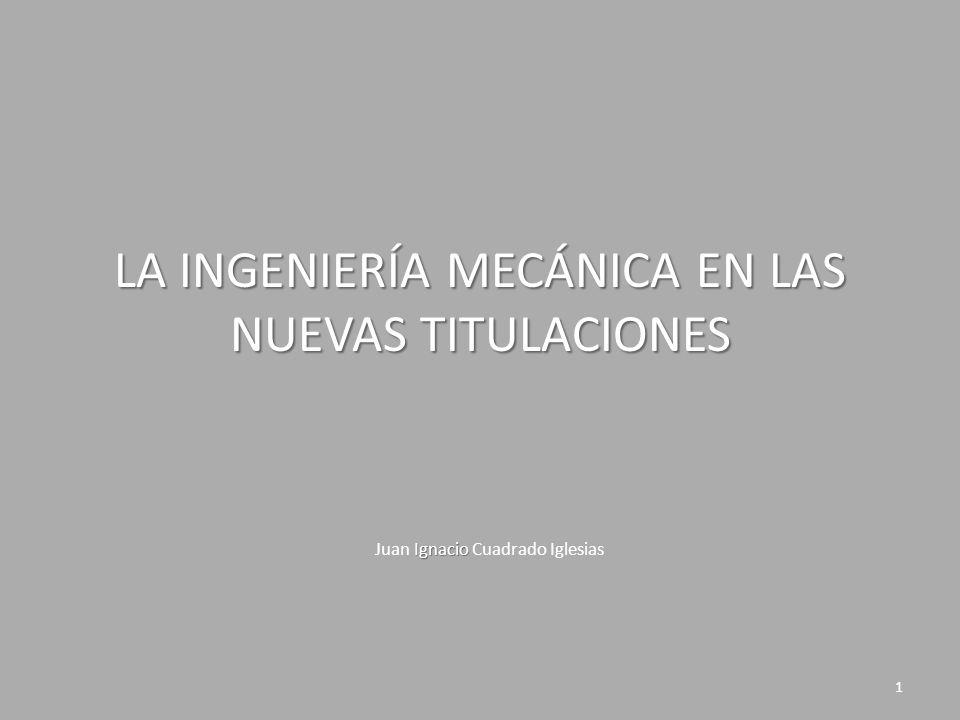 LA INGENIERÍA MECÁNICA EN LAS NUEVAS TITULACIONES Ignacio Juan Ignacio Cuadrado Iglesias 1