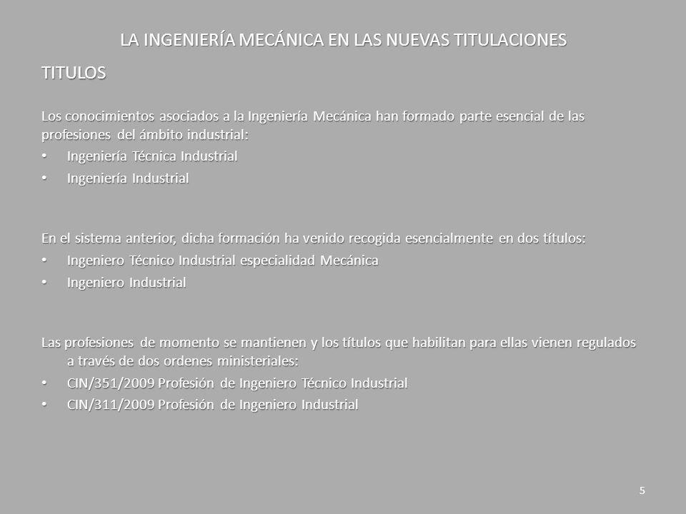 LA INGENIERÍA MECÁNICA EN LAS NUEVAS TITULACIONES TITULOS CIN/351/2009 Profesión de Ingeniero Técnico Industrial Competencias relacionadas con la Ingeniería Mecánica que deben adquirirse: Módulo común a la rama industrial (60 ECTS) Conocimientos de termodinámica aplicada y transmisión de calor Conocimientos de termodinámica aplicada y transmisión de calor Conocimientos de los principios básicos de la mecánica de fluidos y su aplicación a la resolución de problemas en el campo de la ingeniería Conocimientos de los principios básicos de la mecánica de fluidos y su aplicación a la resolución de problemas en el campo de la ingeniería Conocimientos de los fundamentos de ciencia, tecnología y química de materiales Conocimientos de los fundamentos de ciencia, tecnología y química de materiales Conocimiento de los principios de teoría de máquinas y mecanismos Conocimiento de los principios de teoría de máquinas y mecanismos Conocimiento y utilización de los principios de la resistencia de materiales Conocimiento y utilización de los principios de la resistencia de materiales Conocimientos básicos de los sistemas de producción y fabricación Conocimientos básicos de los sistemas de producción y fabricación 6
