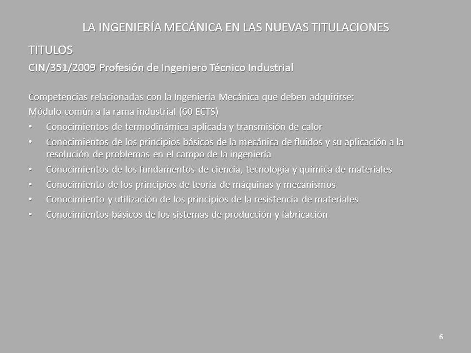 LA INGENIERÍA MECÁNICA EN LAS NUEVAS TITULACIONES TITULOS CIN/351/2009 Profesión de Ingeniero Técnico Industrial Competencias relacionadas con la Ingeniería Mecánica que deben adquirirse: Módulo común de tecnología específica Mecánica (48 ECTS) Conocimientos y capacidades para el cálculo, diseño y ensayo de máquinas Conocimientos y capacidades para el cálculo, diseño y ensayo de máquinas Conocimientos aplicados de ingeniería térmica Conocimientos aplicados de ingeniería térmica Conocimientos y capacidades para aplicar los fundamentos de la elasticidad y resistencia de materiales al comportamiento de sólidos reales Conocimientos y capacidades para aplicar los fundamentos de la elasticidad y resistencia de materiales al comportamiento de sólidos reales Conocimientos y capacidad para el cálculo y diseño de estructuras y construcciones industriales Conocimientos y capacidad para el cálculo y diseño de estructuras y construcciones industriales Conocimiento aplicado de los fundamentos de los sistemas y máquinas fluido mecánicas Conocimiento aplicado de los fundamentos de los sistemas y máquinas fluido mecánicas Conocimientos y capacidades para la aplicación de la ingeniería de materiales Conocimientos y capacidades para la aplicación de la ingeniería de materiales Conocimiento aplicado de sistemas y procesos de fabricación, metrología y control de calidad Conocimiento aplicado de sistemas y procesos de fabricación, metrología y control de calidad 7