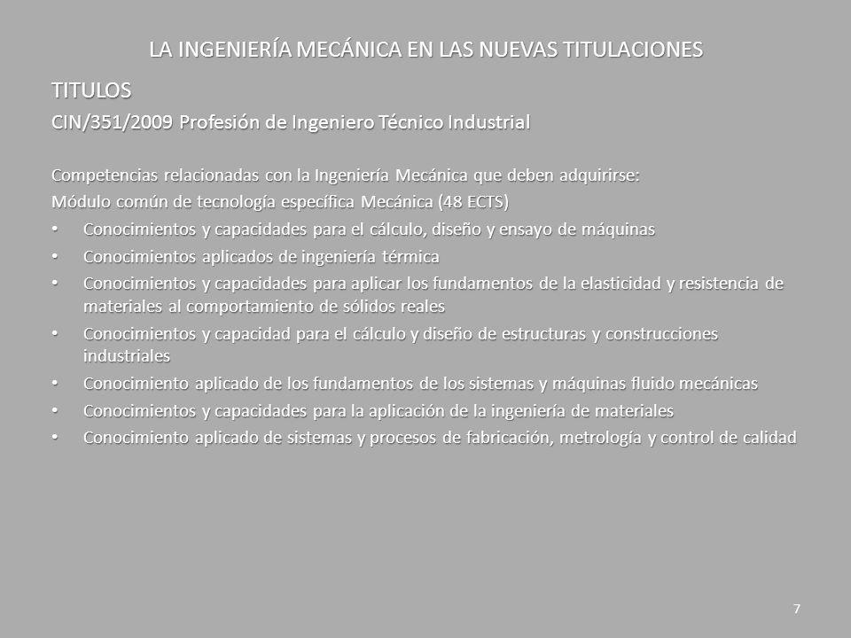 LA INGENIERÍA MECÁNICA EN LAS NUEVAS TITULACIONES TITULOS CIN/311/2009 Profesión de Ingeniero Industrial Competencias relacionadas con la Ingeniería Mecánica que deben adquirirse: Módulo común de tecnologías industriales (30 ECTS): Conocimiento y capacidad para proyectar, calcular y diseñar sistemas integrados de fabricación Conocimiento y capacidad para proyectar, calcular y diseñar sistemas integrados de fabricación Capacidad para el diseño y ensayo de máquinas Capacidad para el diseño y ensayo de máquinas Conocimientos y capacidades para el diseño y análisis de máquinas y motores térmicos, máquinas hidráulicas e instalaciones de calor y frío industrial Conocimientos y capacidades para el diseño y análisis de máquinas y motores térmicos, máquinas hidráulicas e instalaciones de calor y frío industrial Módulo de instalaciones, plantas y construcciones complementarias (15 ECTS): Capacidad para el diseño, construcción y explotación de plantas industriales Capacidad para el diseño, construcción y explotación de plantas industriales Conocimientos sobre construcción, edificación, instalaciones, infraestructuras y urbanismo en el ámbito de la ingeniería industrial Conocimientos sobre construcción, edificación, instalaciones, infraestructuras y urbanismo en el ámbito de la ingeniería industrial Conocimientos y capacidades para el cálculo y diseño de estructuras Conocimientos y capacidades para el cálculo y diseño de estructuras Conocimiento y capacidades para el proyectar y diseñar instalaciones eléctricas y de fluidos, iluminación, climatización y ventilación, ahorro y eficiencia energética, acústica, comunicaciones, domótica y edificios inteligentes e instalaciones de Seguridad Conocimiento y capacidades para el proyectar y diseñar instalaciones eléctricas y de fluidos, iluminación, climatización y ventilación, ahorro y eficiencia energética, acústica, comunicaciones, domótica y edificios inteligentes e instalaciones de Seguridad Conocimientos sobre métodos y técnicas de
