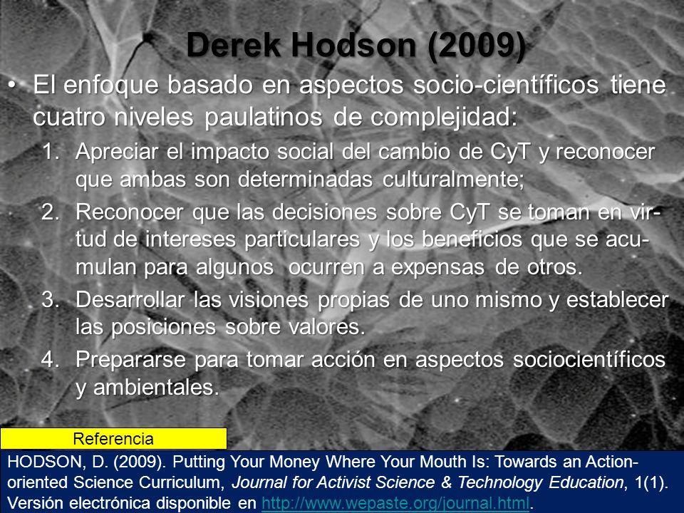 Derek Hodson (2009) El enfoque basado en aspectos socio-científicos tiene cuatro niveles paulatinos de complejidad:El enfoque basado en aspectos socio-científicos tiene cuatro niveles paulatinos de complejidad: 1.Apreciar el impacto social del cambio de CyT y reconocer que ambas son determinadas culturalmente; 2.Reconocer que las decisiones sobre CyT se toman en vir- tud de intereses particulares y los beneficios que se acu- mulan para algunos ocurren a expensas de otros.