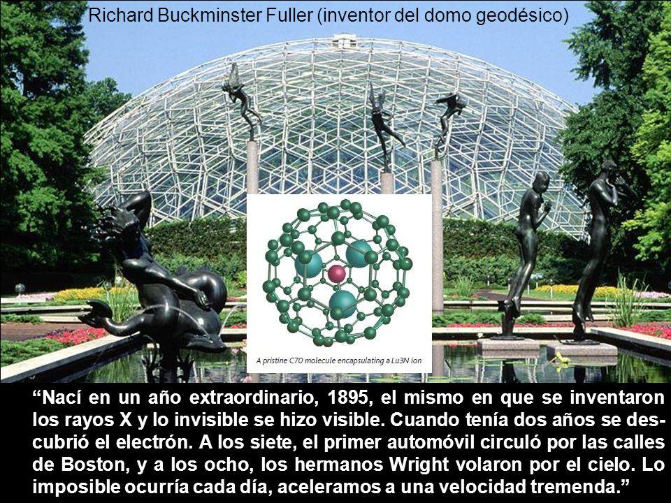 Richard Buckminster Fuller (inventor del domo geodésico) Nací en un año extraordinario, 1895, el mismo en que se inventaron los rayos X y lo invisible se hizo visible.