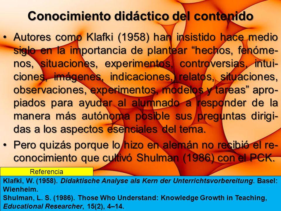Conocimiento didáctico del contenido Autores como Klafki (1958) han insistido hace medio siglo en la importancia de plantear hechos, fenóme- nos, situaciones, experimentos, controversias, intui- ciones, imágenes, indicaciones, relatos, situaciones, observaciones, experimentos, modelos y tareas apro- piados para ayudar al alumnado a responder de la manera más autónoma posible sus preguntas dirigi- das a los aspectos esenciales del tema.Autores como Klafki (1958) han insistido hace medio siglo en la importancia de plantear hechos, fenóme- nos, situaciones, experimentos, controversias, intui- ciones, imágenes, indicaciones, relatos, situaciones, observaciones, experimentos, modelos y tareas apro- piados para ayudar al alumnado a responder de la manera más autónoma posible sus preguntas dirigi- das a los aspectos esenciales del tema.
