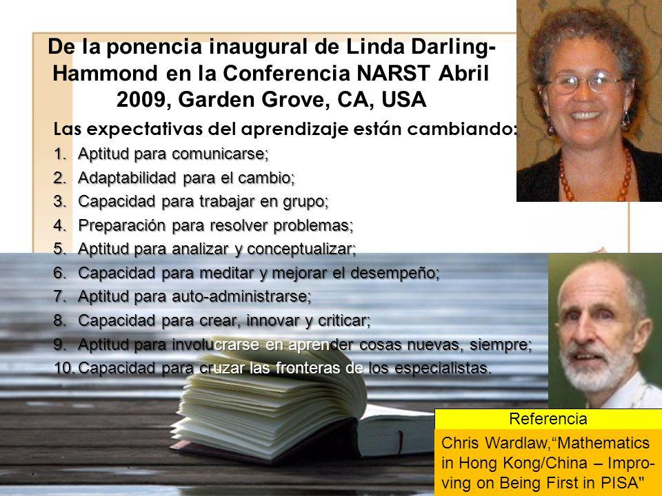 De la ponencia inaugural de Linda Darling- Hammond en la Conferencia NARST Abril 2009, Garden Grove, CA, USA Las expectativas del aprendizaje están cambiando: 1.Aptitud para comunicarse; 2.Adaptabilidad para el cambio; 3.Capacidad para trabajar en grupo; 4.Preparación para resolver problemas; 5.Aptitud para analizar y conceptualizar; 6.Capacidad para meditar y mejorar el desempeño; 7.Aptitud para auto-administrarse; 8.Capacidad para crear, innovar y criticar; 9.Aptitud para involucrarse en aprender cosas nuevas, siempre; 10.Capacidad para cruzar las fronteras de los especialistas.