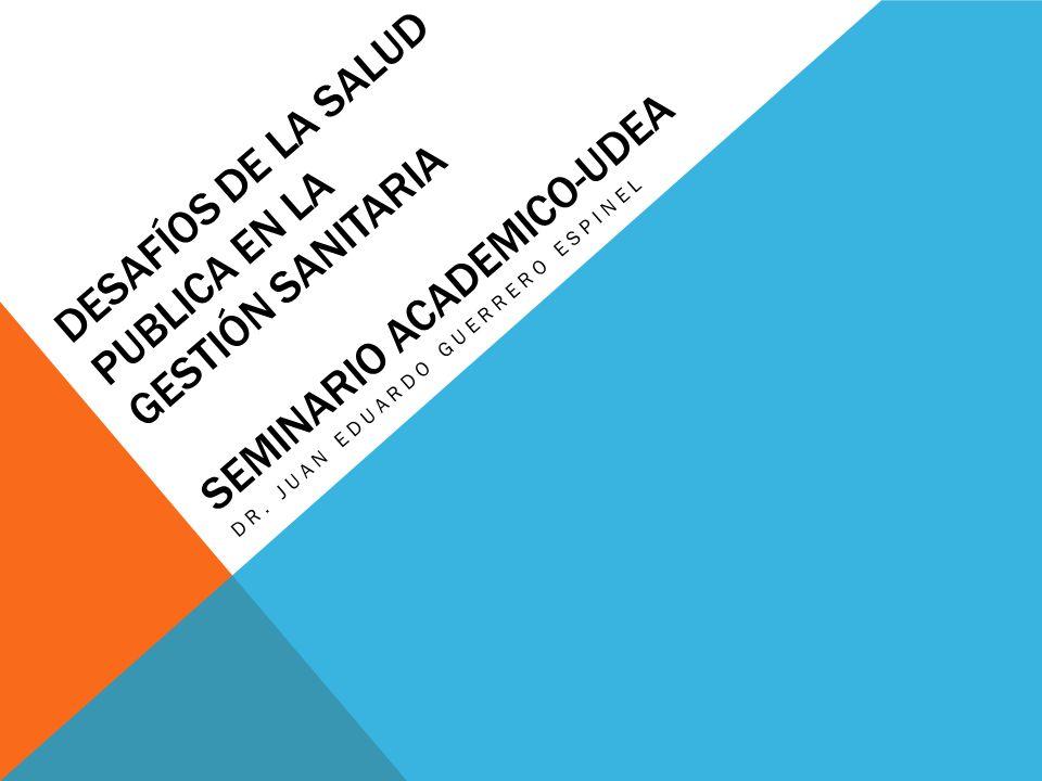 DESAFÍOS DE LA SALUD PUBLICA EN LA GESTIÓN SANITARIA SEMINARIO ACADEMICO-UDEA DR. JUAN EDUARDO GUERRERO ESPINEL
