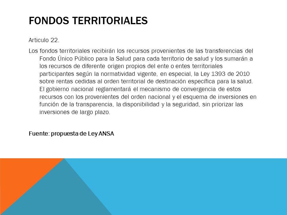 FONDOS TERRITORIALES Articulo 22. Los fondos territoriales recibirán los recursos provenientes de las transferencias del Fondo Único Público para la S