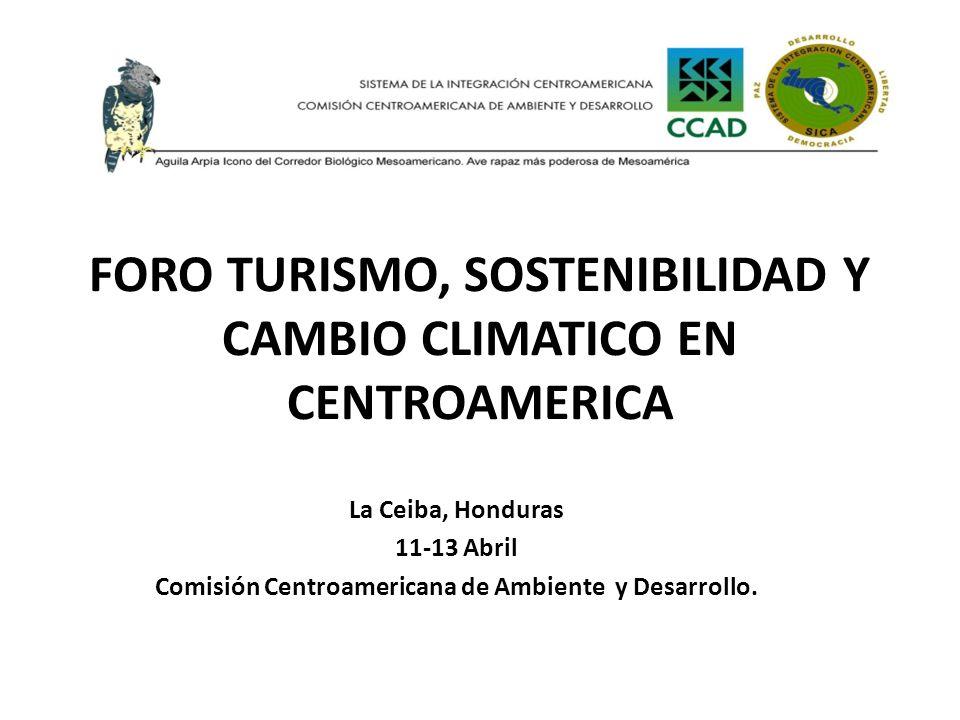FORO TURISMO, SOSTENIBILIDAD Y CAMBIO CLIMATICO EN CENTROAMERICA La Ceiba, Honduras 11-13 Abril Comisión Centroamericana de Ambiente y Desarrollo.